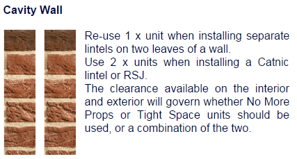 Re-use 1x unit when installing separate lintels on two levels of a wall. Use 2x units when installing a Catnic Lintel or RSJ. The clearance available on the interior and exterior will govern whether No MOre Props or Tight Space units should be used, or a combination of the two.