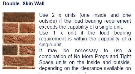 Use 2x units (one on the inside and outside if the load bearing requirement exceeds the capability of a single unit. Use 1x unit if the load bearing requirement is within the capability of a single unit. It may be necessary to use a combination of No More Props and Tight Space units on the inside and outside depending the clearance available